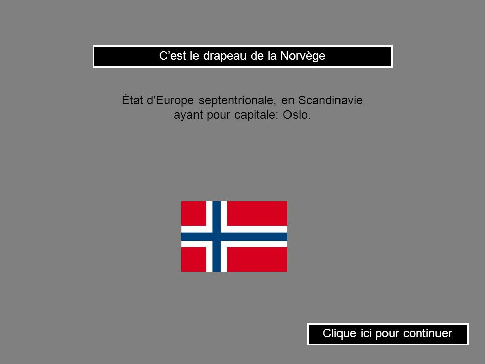 Cest le drapeau de la Norvège Clique ici pour continuer État dEurope septentrionale, en Scandinavie ayant pour capitale: Oslo.