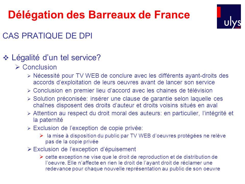 Délégation des Barreaux de France CAS PRATIQUE DE DPI Légalité dun tel service? Conclusion Nécessité pour TV WEB de conclure avec les différents ayant