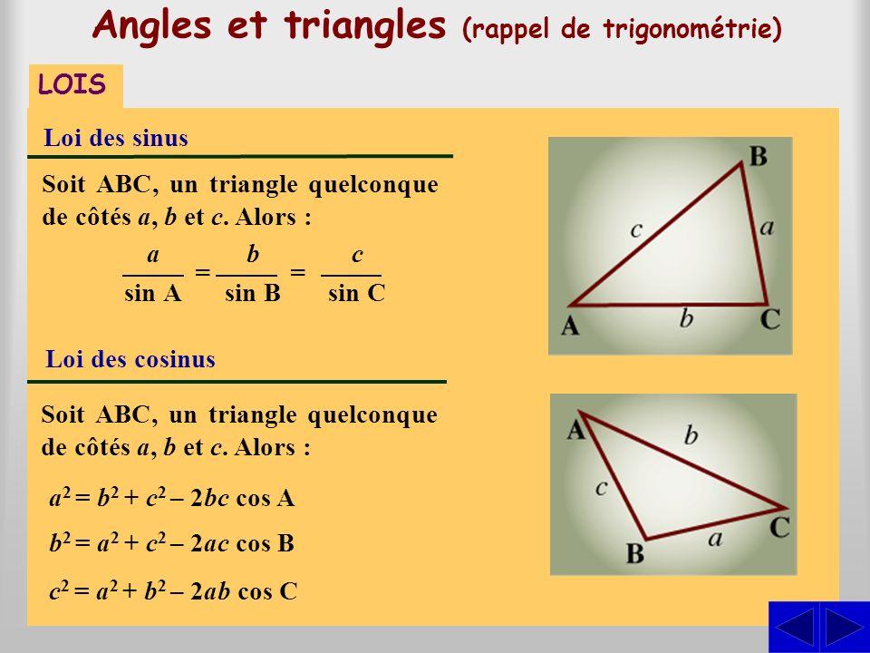 Soit ABC, un triangle quelconque de côtés a, b et c. Alors : Angles et triangles (rappel de trigonométrie) LOIS Loi des sinus Loi des cosinus Soit ABC