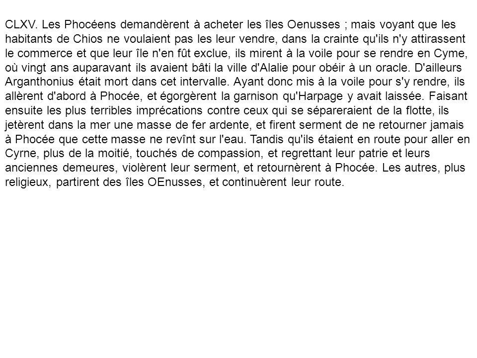 CLXV. Les Phocéens demandèrent à acheter les îles Oenusses ; mais voyant que les habitants de Chios ne voulaient pas les leur vendre, dans la crainte