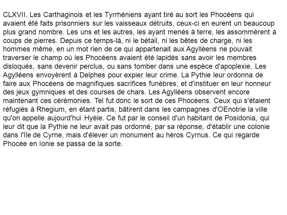 CLXVII. Les Carthaginois et les Tyrrhéniens ayant tiré au sort les Phocéens qui avaient été faits prisonniers sur les vaisseaux détruits, ceux-ci en e