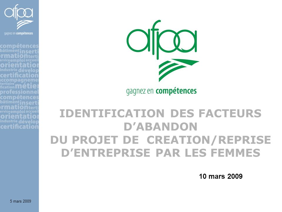 IDENTIFICATION DES FACTEURS DABANDON DU PROJET DE CREATION/REPRISE DENTREPRISE PAR LES FEMMES 5 mars 2009 10 mars 2009