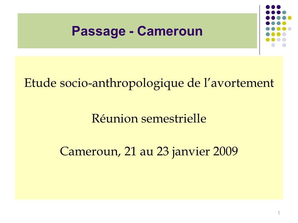 Passage - Cameroun Etude socio-anthropologique de lavortement Réunion semestrielle Cameroun, 21 au 23 janvier 2009 1