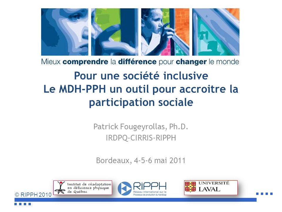 © RIPPH 2010 Pour une société inclusive Le MDH-PPH un outil pour accroitre la participation sociale Patrick Fougeyrollas, Ph.D.