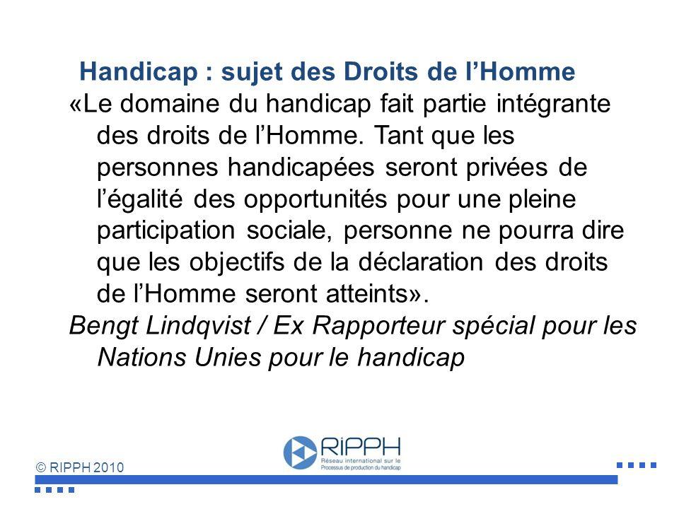 © RIPPH 2010 Handicap : sujet des Droits de lHomme «Le domaine du handicap fait partie intégrante des droits de lHomme.