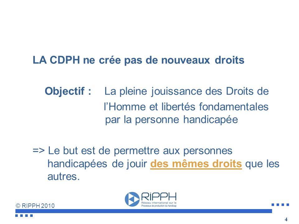 © RIPPH 2010 LA CDPH ne crée pas de nouveaux droits Objectif :La pleine jouissance des Droits de lHomme et libertés fondamentales par la personne handicapée => Le but est de permettre aux personnes handicapées de jouir des mêmes droits que les autres.