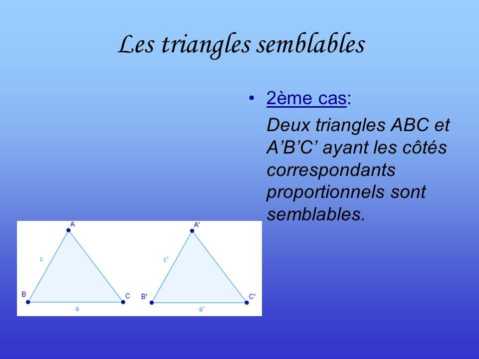 Les triangles semblables 2ème cas: Deux triangles ABC et ABC ayant les côtés correspondants proportionnels sont semblables.