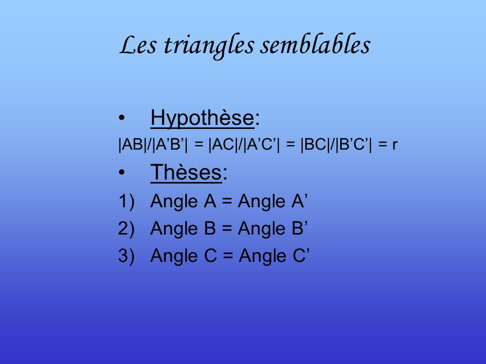 Les triangles semblables Hypothèse: |AB|/|AB| = |AC|/|AC| = |BC|/|BC| = r Thèses: 1)Angle A = Angle A 2)Angle B = Angle B 3)Angle C = Angle C