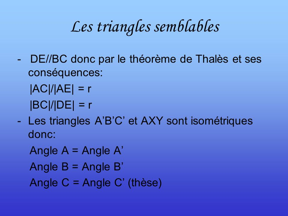 Les triangles semblables - DE//BC donc par le théorème de Thalès et ses conséquences: |AC|/|AE| = r |BC|/|DE| = r -Les triangles ABC et AXY sont isométriques donc: Angle A = Angle A Angle B = Angle B Angle C = Angle C (thèse)