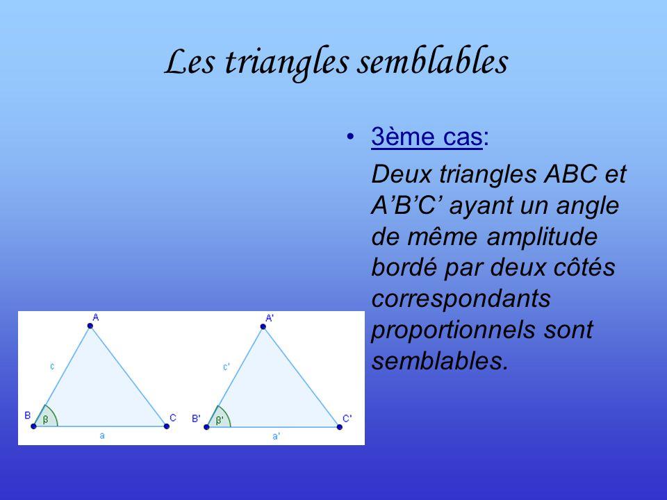Les triangles semblables 3ème cas: Deux triangles ABC et ABC ayant un angle de même amplitude bordé par deux côtés correspondants proportionnels sont semblables.