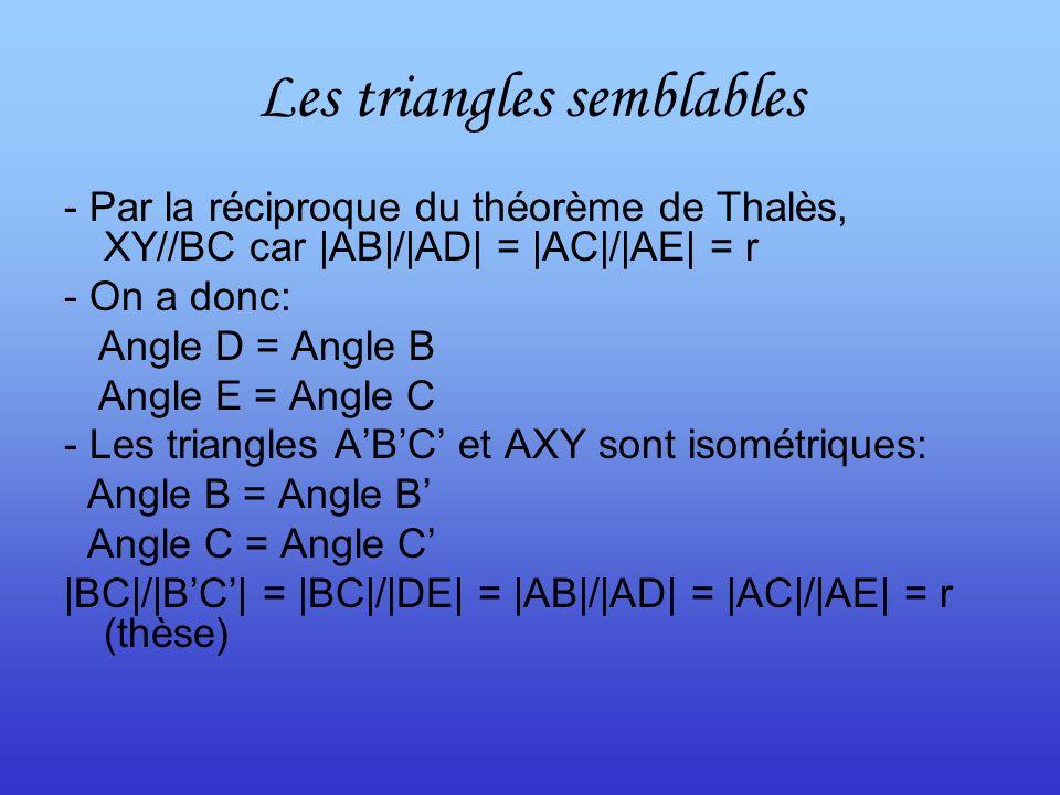 Les triangles semblables - Par la réciproque du théorème de Thalès, XY//BC car |AB|/|AD| = |AC|/|AE| = r - On a donc: Angle D = Angle B Angle E = Angle C - Les triangles ABC et AXY sont isométriques: Angle B = Angle B Angle C = Angle C |BC|/|BC| = |BC|/|DE| = |AB|/|AD| = |AC|/|AE| = r (thèse)