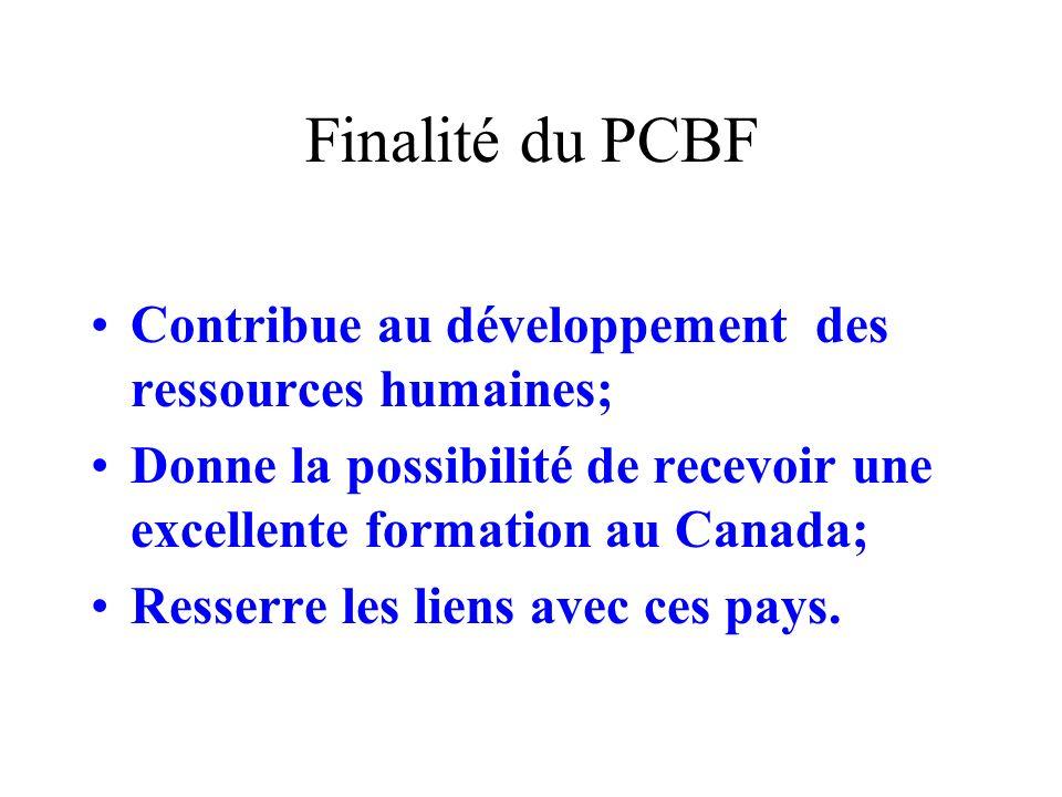 Finalité du PCBF Contribue au développement des ressources humaines; Donne la possibilité de recevoir une excellente formation au Canada; Resserre les liens avec ces pays.