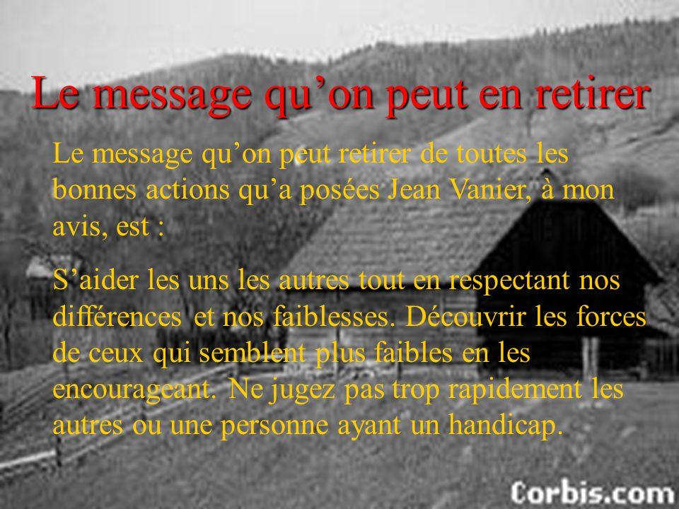 Le message quon peut en retirer Le message quon peut retirer de toutes les bonnes actions qua posées Jean Vanier, à mon avis, est : Saider les uns les autres tout en respectant nos différences et nos faiblesses.