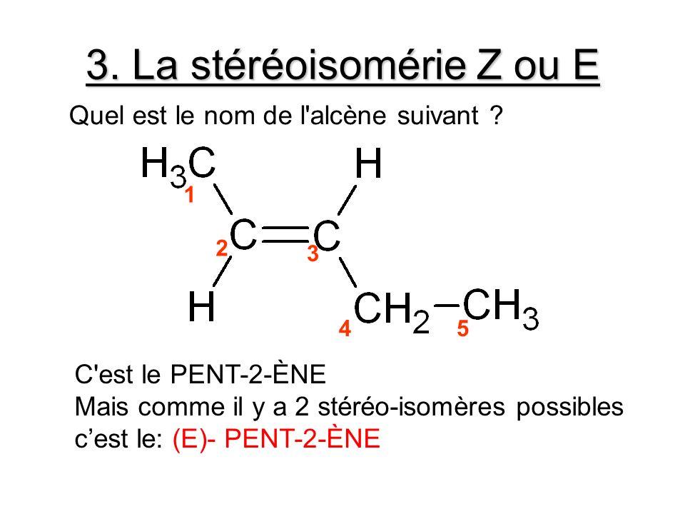 3. La stéréoisomérie Z ou E 1 2 3 45 C'est le PENT-2-ÈNE Mais comme il y a 2 stéréo-isomères possibles cest le: (E)- PENT-2-ÈNE Quel est le nom de l'a