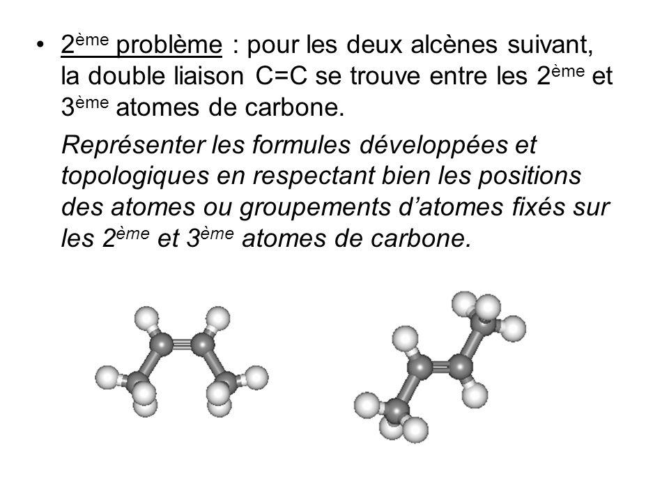 2 ème problème : pour les deux alcènes suivant, la double liaison C=C se trouve entre les 2 ème et 3 ème atomes de carbone. Représenter les formules d