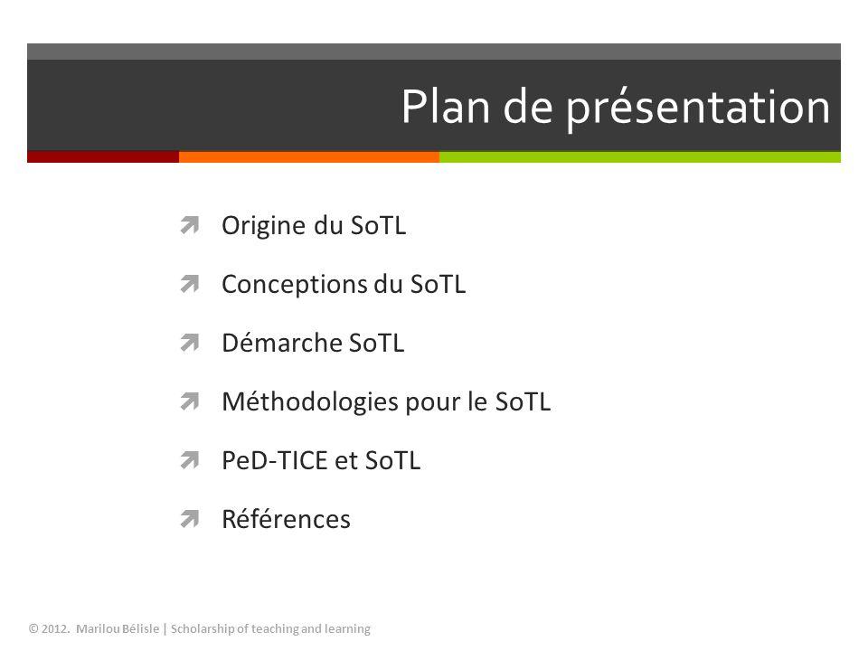 Plan de présentation Origine du SoTL Conceptions du SoTL Démarche SoTL Méthodologies pour le SoTL PeD-TICE et SoTL Références © 2012. Marilou Bélisle