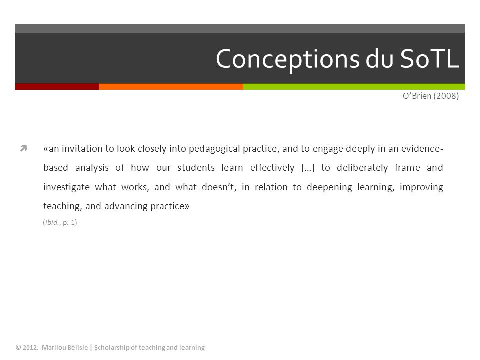 Conceptions du SoTL © 2012. Marilou Bélisle | Scholarship of teaching and learning «an invitation to look closely into pedagogical practice, and to en