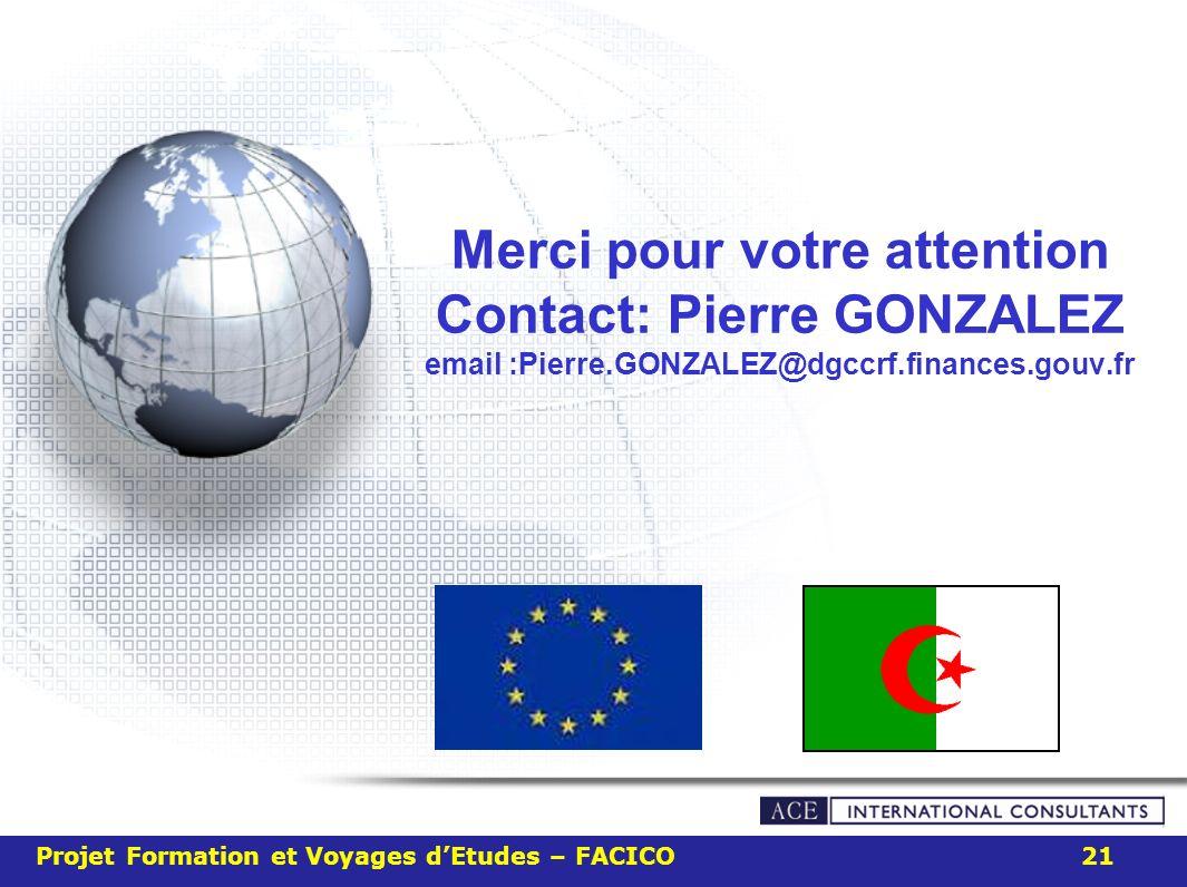 Merci pour votre attention Contact: Pierre GONZALEZ email :Pierre.GONZALEZ@dgccrf.finances.gouv.fr Projet Formation et Voyages dEtudes – FACICO 21