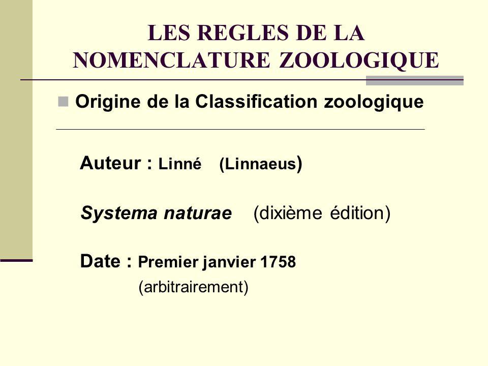 LES REGLES DE LA NOMENCLATURE ZOOLOGIQUE Origine de la Classification zoologique Systema naturae (dixième édition) Auteur : Linné (Linnaeus ) Date : Premier janvier 1758 (arbitrairement)