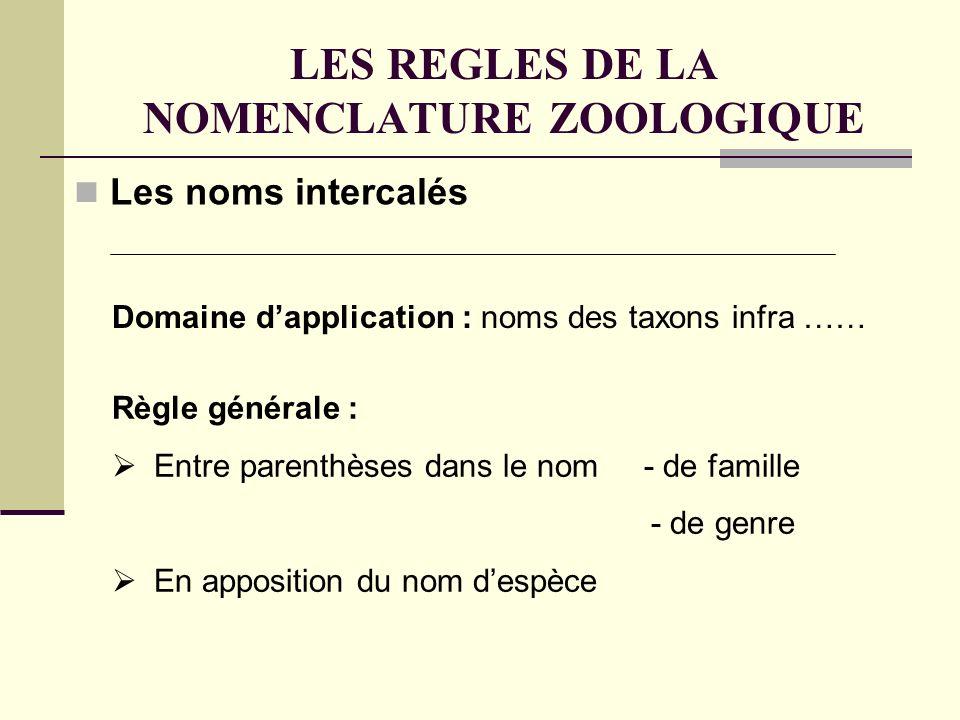 LES REGLES DE LA NOMENCLATURE ZOOLOGIQUE Les noms intercalés Règle générale : Entre parenthèses dans le nom - de famille - de genre En apposition du nom despèce Domaine dapplication : noms des taxons infra ……