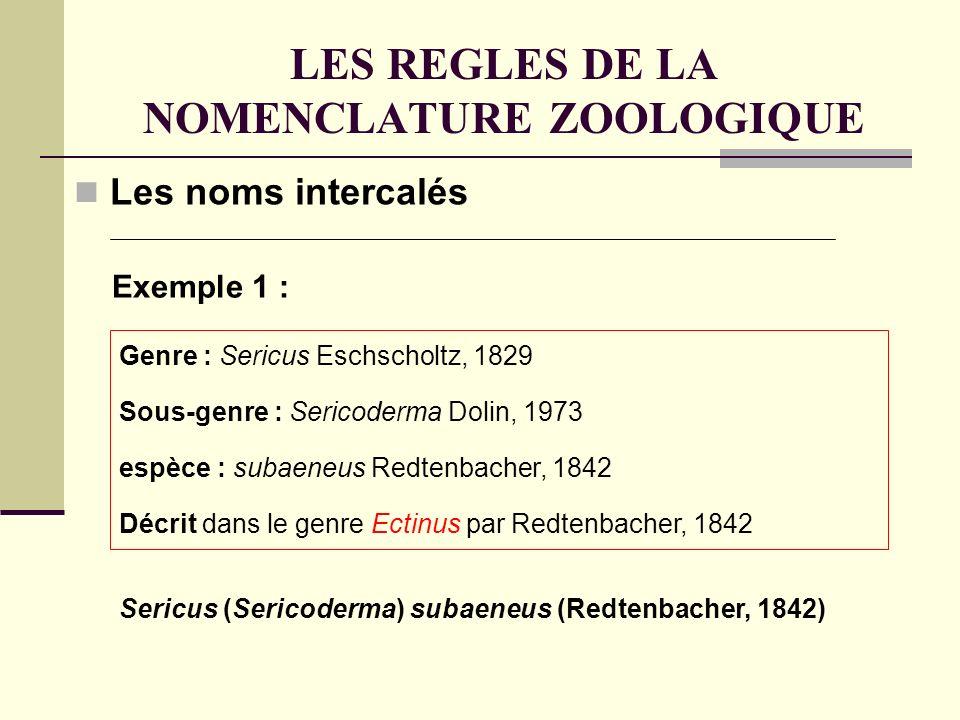 LES REGLES DE LA NOMENCLATURE ZOOLOGIQUE Les noms intercalés Sericus (Sericoderma) subaeneus (Redtenbacher, 1842) Genre : Sericus Eschscholtz, 1829 Sous-genre : Sericoderma Dolin, 1973 espèce : subaeneus Redtenbacher, 1842 Décrit dans le genre Ectinus par Redtenbacher, 1842 Exemple 1 :