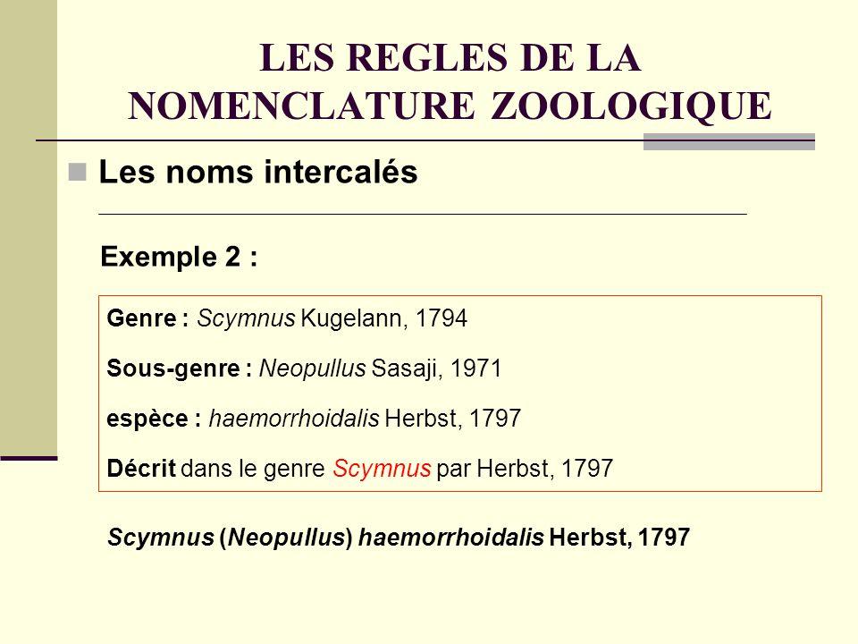LES REGLES DE LA NOMENCLATURE ZOOLOGIQUE Les noms intercalés Exemple 2 : Genre : Scymnus Kugelann, 1794 Sous-genre : Neopullus Sasaji, 1971 espèce : haemorrhoidalis Herbst, 1797 Décrit dans le genre Scymnus par Herbst, 1797 Scymnus (Neopullus) haemorrhoidalis Herbst, 1797