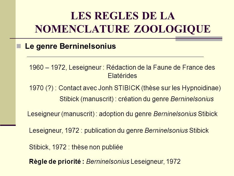 LES REGLES DE LA NOMENCLATURE ZOOLOGIQUE Le genre Berninelsonius 1960 – 1972, Leseigneur : Rédaction de la Faune de France des Elatérides 1970 (?) : Contact avec Jonh STIBICK (thèse sur les Hypnoidinae) Stibick (manuscrit) : création du genre Berninelsonius Leseigneur (manuscrit) : adoption du genre Berninelsonius Stibick Leseigneur, 1972 : publication du genre Berninelsonius Stibick Stibick, 1972 : thèse non publiée Règle de priorité : Berninelsonius Leseigneur, 1972