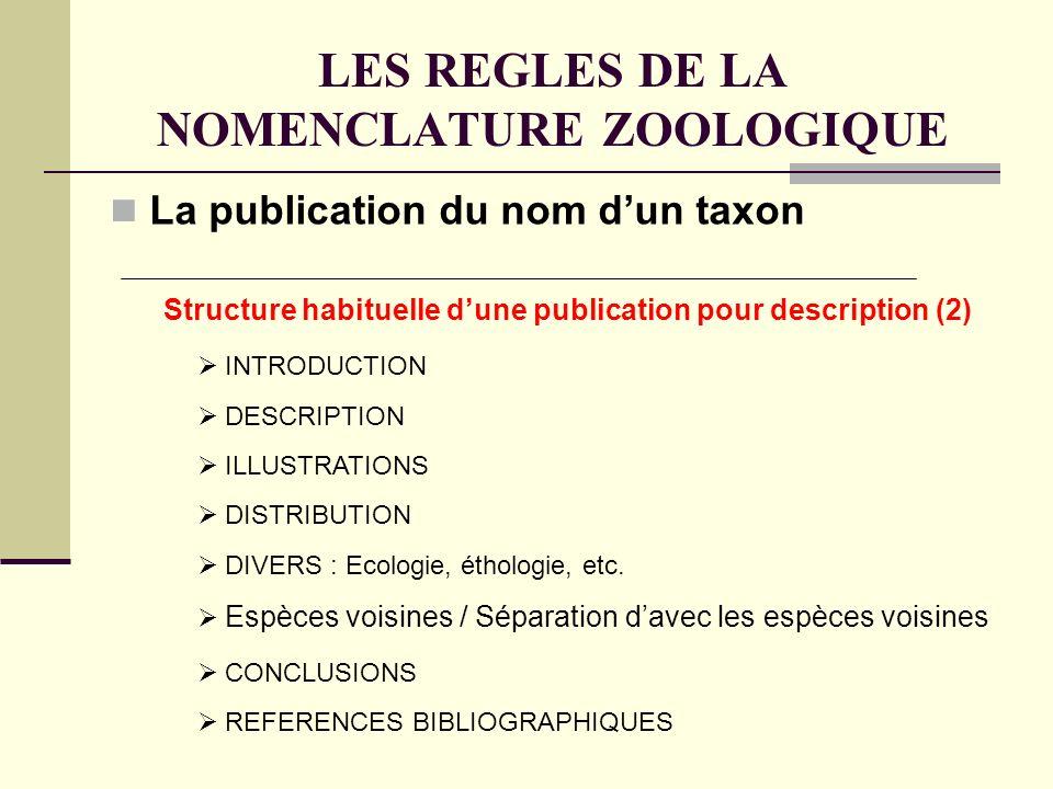 LES REGLES DE LA NOMENCLATURE ZOOLOGIQUE La publication du nom dun taxon Structure habituelle dune publication pour description (2) INTRODUCTION ILLUSTRATIONS DESCRIPTION DISTRIBUTION DIVERS : Ecologie, éthologie, etc.