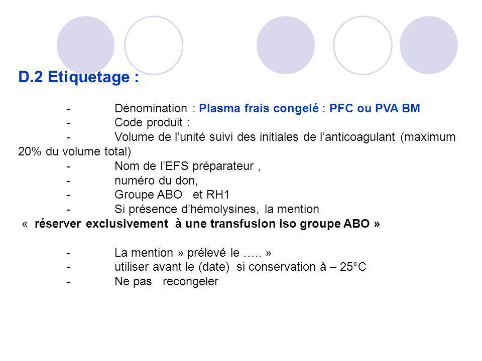 D.2 Etiquetage : -Dénomination : Plasma frais congelé : PFC ou PVA BM -Code produit : -Volume de lunité suivi des initiales de lanticoagulant (maximum