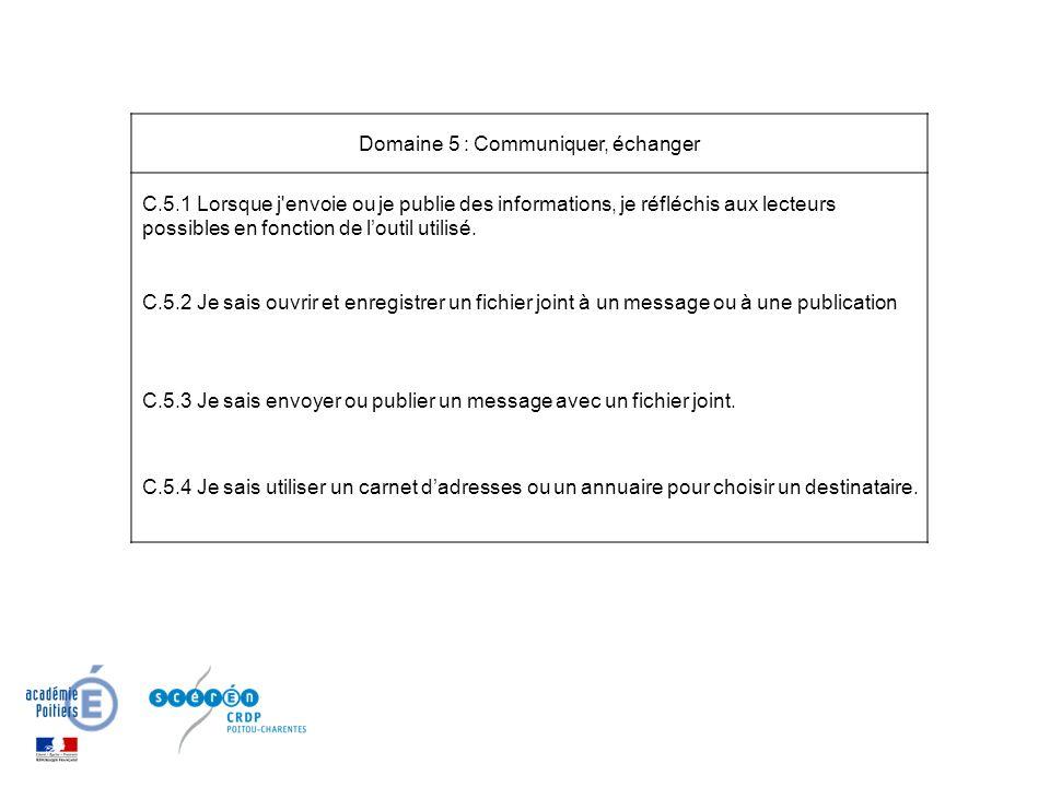Domaine 5 : Communiquer, échanger C.5.1 Lorsque j envoie ou je publie des informations, je réfléchis aux lecteurs possibles en fonction de loutil utilisé.