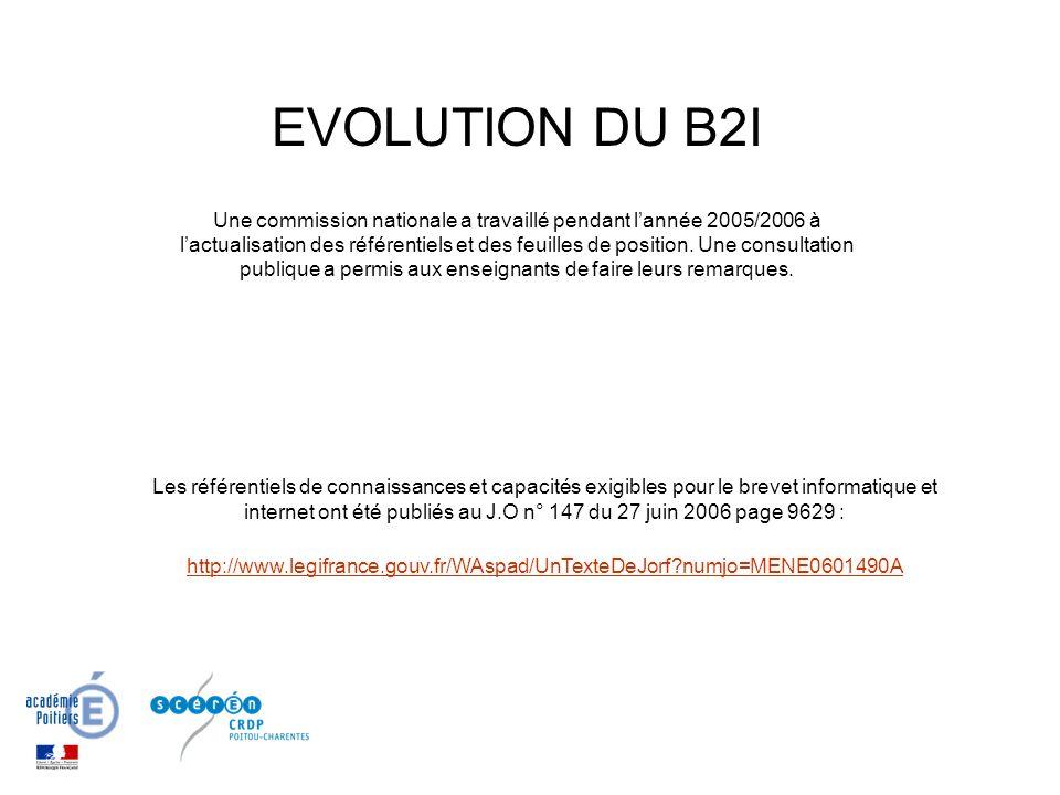 Les référentiels de connaissances et capacités exigibles pour le brevet informatique et internet ont été publiés au J.O n° 147 du 27 juin 2006 page 9629 : http://www.legifrance.gouv.fr/WAspad/UnTexteDeJorf?numjo=MENE0601490A EVOLUTION DU B2I Une commission nationale a travaillé pendant lannée 2005/2006 à lactualisation des référentiels et des feuilles de position.