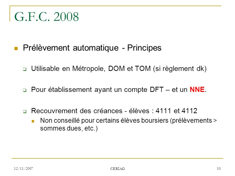 12/11/2007 CERIAG 10 G.F.C. 2008 Prélèvement automatique - Principes Utilisable en Métropole, DOM et TOM (si règlement dk) Pour établissement ayant un