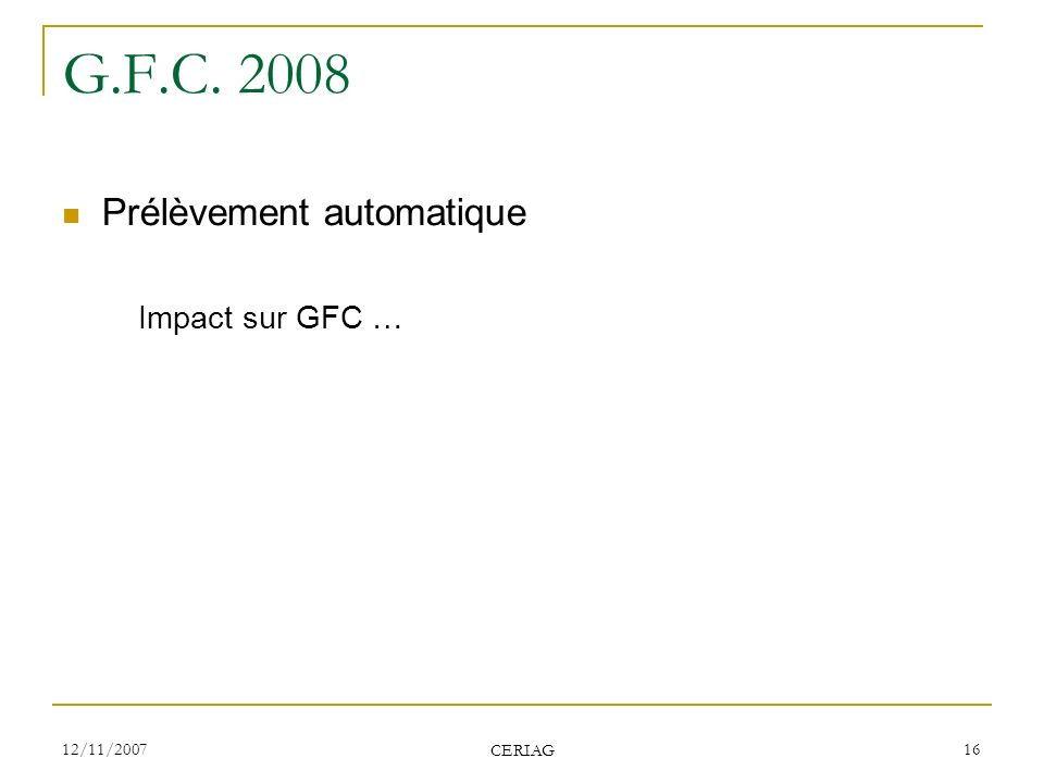 12/11/2007 CERIAG 16 G.F.C. 2008 Prélèvement automatique Impact sur GFC …