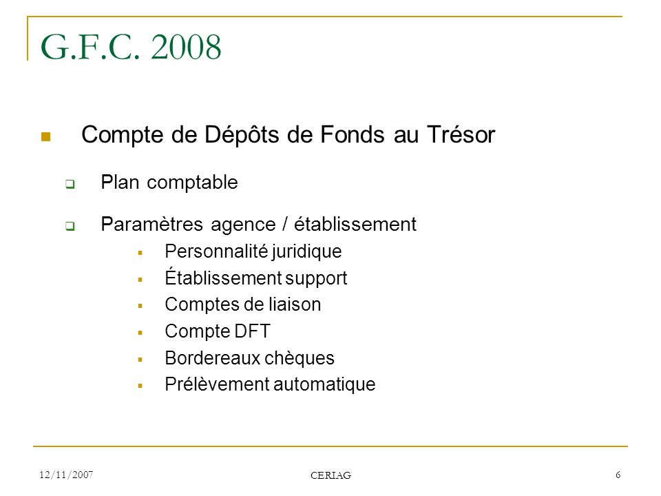 12/11/2007 CERIAG 6 G.F.C. 2008 Compte de Dépôts de Fonds au Trésor Plan comptable Paramètres agence / établissement Personnalité juridique Établissem