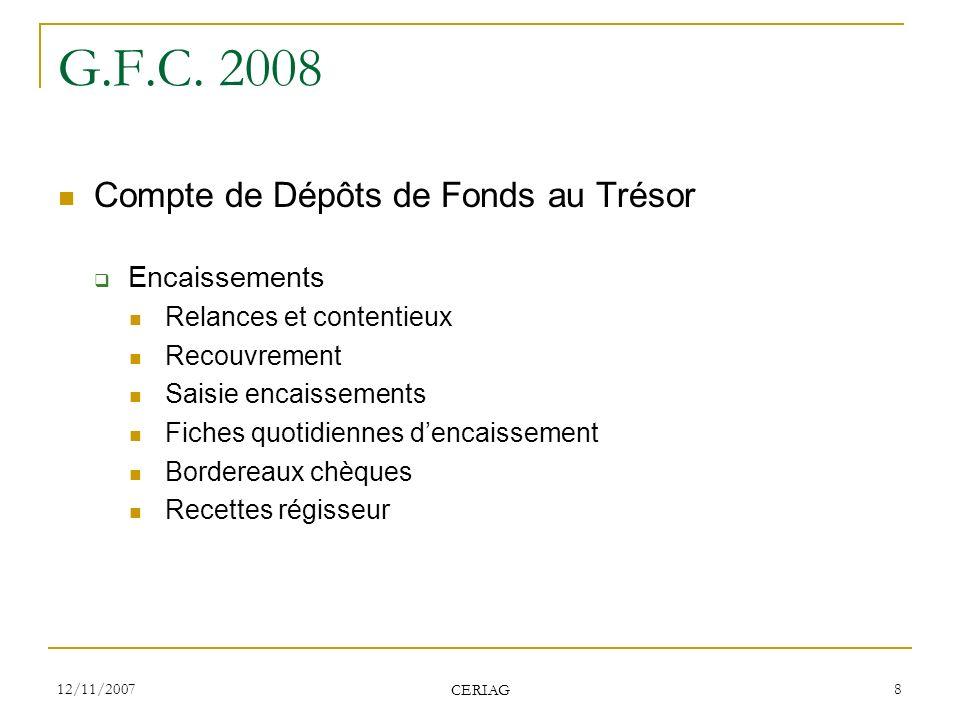 12/11/2007 CERIAG 8 G.F.C. 2008 Compte de Dépôts de Fonds au Trésor Encaissements Relances et contentieux Recouvrement Saisie encaissements Fiches quo