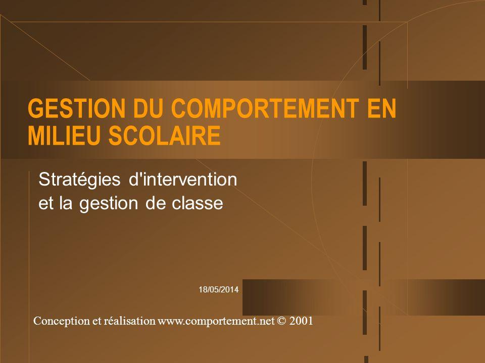 18/05/2014 GESTION DU COMPORTEMENT EN MILIEU SCOLAIRE Stratégies d'intervention et la gestion de classe Conception et réalisation www.comportement.net