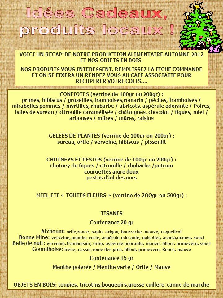 CONFIOTES (verrine de 100gr ou 200gr) : prunes, hibiscus / groseilles, framboises,romarin / pêches, framboises / mirabelles pommes / myrtilles, rhubarbe / abricots, aspérule odorante / Poires, baies de sureau / citrouille caramélisée / châtaignes, chocolat / figues, miel / arbouses / mûres / mûres, raisins GELEES DE PLANTES (verrine de 100gr ou 200gr) : sureau, ortie / verveine, hibiscus / pissenlit CHUTNEYS ET PESTOS (verrine de 100gr ou 200gr) : chutney de figues / citrouille / rhubarbe /potiron courgettes aigre doux pestos dail des ours MIEL ETE « TOUTES FLEURS » (verrine de 2OOgr ou 500gr) : TISANES Contenance 20 gr Atchoum: ortie,ronce, sapin, origan, bourrache, mauve, coquelicot Bonne Mine: verveine, menthe verte, aspérule odorante, noisetier, acacia,mauve, souci Belle de nuit: verveine, framboisier, ortie, aspérule odorante, mauve, tilleul, primevère, souci Goumiboise: frêne, cassis, reine des prés, tilleul, primevère, Ronce, mauve Contenance 15 gr Menthe poivrée / Menthe verte / Ortie / Mauve OBJETS EN BOIS: toupies, tricotins,bougeoirs,grosse cuillère, canne de marche VOICI UN RECAP DE NOTRE PRODUCTION ALIMENTAIRE AUTOMNE 2012 ET NOS OBJETS EN BOIS.