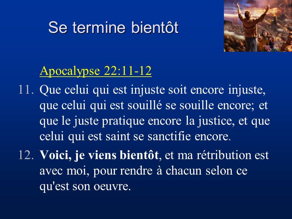 Se termine bientôt Apocalypse 22:11-12 11.Que celui qui est injuste soit encore injuste, que celui qui est souillé se souille encore; et que le juste
