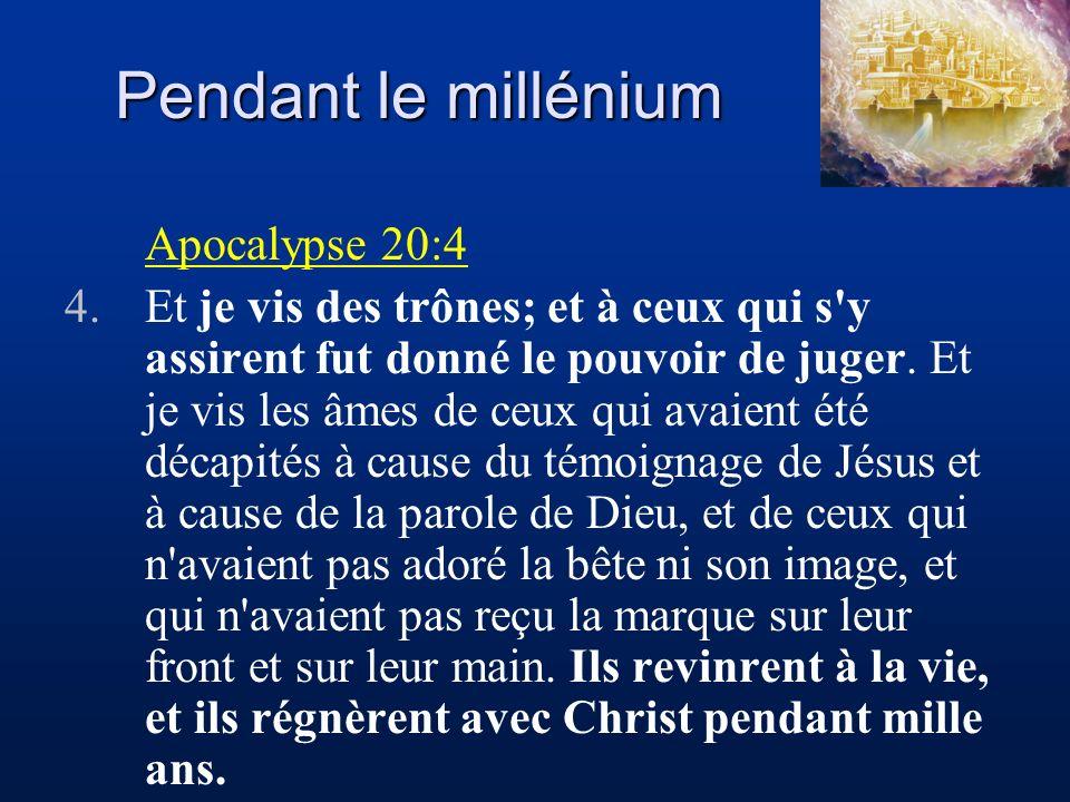 Pendant le millénium Apocalypse 20:4 4.Et je vis des trônes; et à ceux qui s'y assirent fut donné le pouvoir de juger. Et je vis les âmes de ceux qui