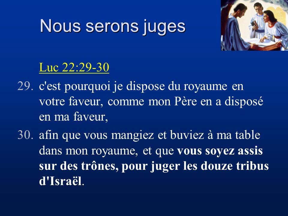 Nous serons juges Luc 22:29-30 29.c'est pourquoi je dispose du royaume en votre faveur, comme mon Père en a disposé en ma faveur, 30.afin que vous man