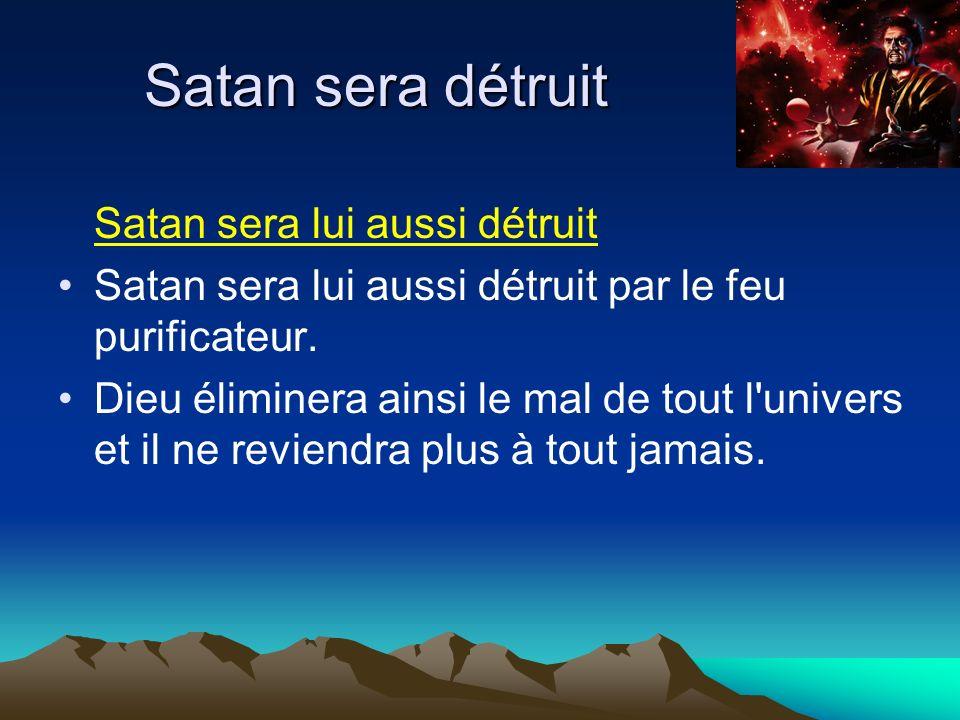 Satan sera lui aussi détruit Satan sera lui aussi détruit par le feu purificateur. Dieu éliminera ainsi le mal de tout l'univers et il ne reviendra pl