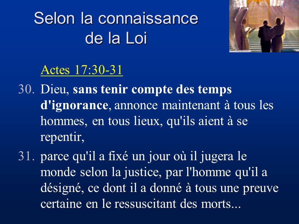 Selon la connaissance de la Loi Actes 17:30-31 30.Dieu, sans tenir compte des temps d'ignorance, annonce maintenant à tous les hommes, en tous lieux,