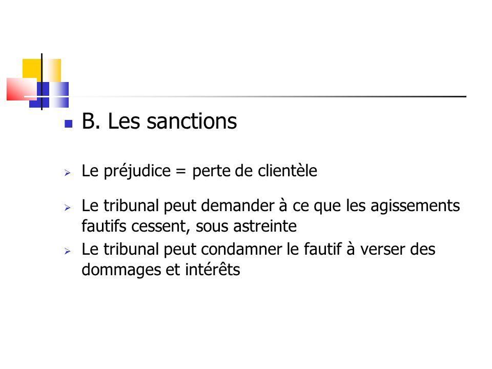 B. Les sanctions Le préjudice = perte de clientèle Le tribunal peut demander à ce que les agissements fautifs cessent, sous astreinte Le tribunal peut