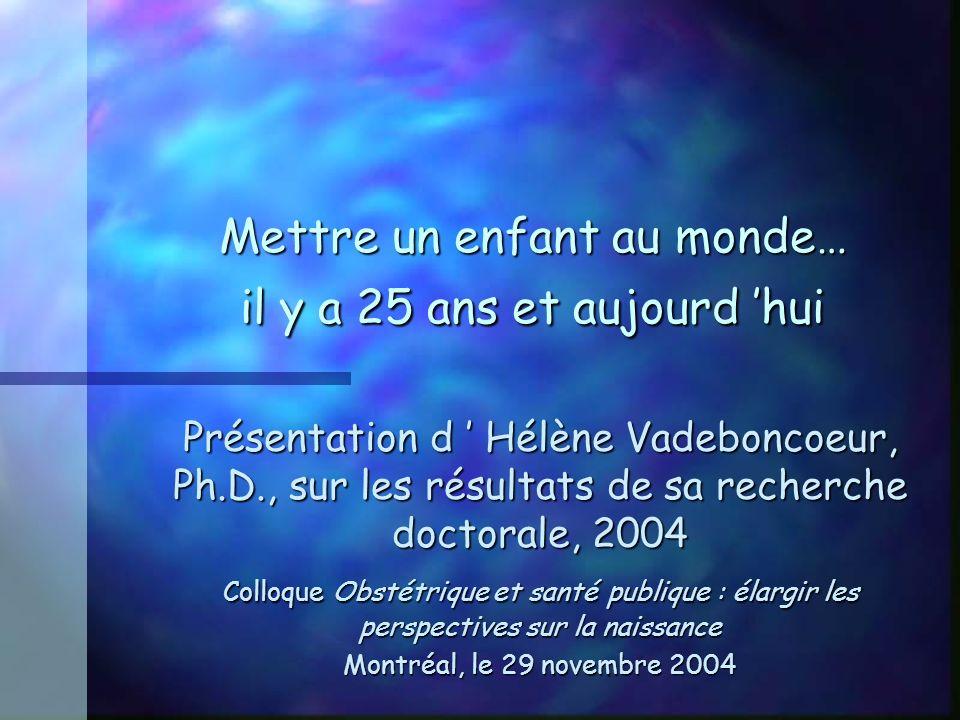 Mettre un enfant au monde… il y a 25 ans et aujourd hui Présentation d Hélène Vadeboncoeur, Ph.D., sur les résultats de sa recherche doctorale, 2004 Colloque Obstétrique et santé publique : élargir les perspectives sur la naissance Montréal, le 29 novembre 2004