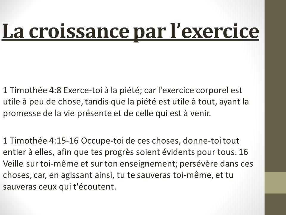 La croissance par lexercice 1 Timothée 4:8 Exerce-toi à la piété; car l'exercice corporel est utile à peu de chose, tandis que la piété est utile à to