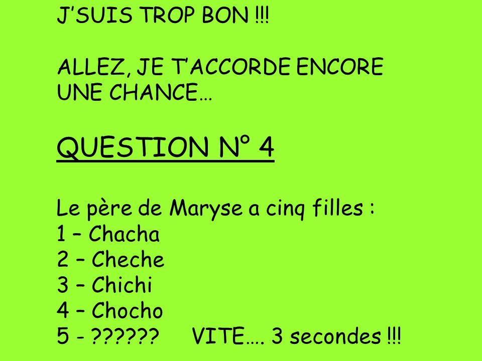 JSUIS TROP BON !!! ALLEZ, JE TACCORDE ENCORE UNE CHANCE… QUESTION N° 4 Le père de Maryse a cinq filles : 1 – Chacha 2 – Cheche 3 – Chichi 4 – Chocho 5