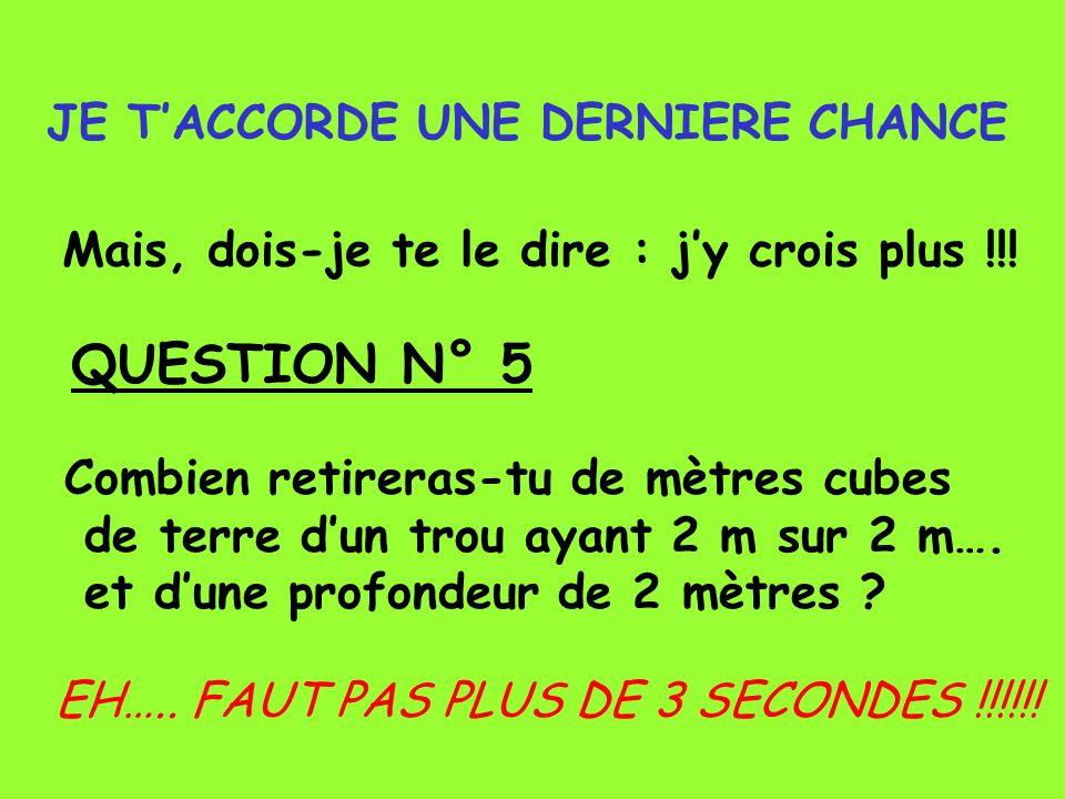 JE TACCORDE UNE DERNIERE CHANCE Mais, dois-je te le dire : jy crois plus !!! QUESTION N° 5 Combien retireras-tu de mètres cubes de terre dun trou ayan
