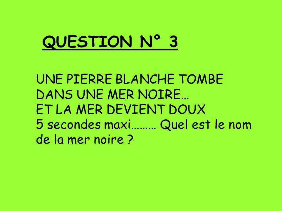 QUESTION N° 3 UNE PIERRE BLANCHE TOMBE DANS UNE MER NOIRE… ET LA MER DEVIENT DOUX 5 secondes maxi……… Quel est le nom de la mer noire ?