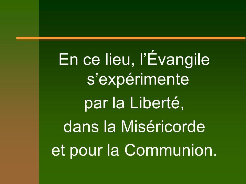En ce lieu, lÉvangile sexpérimente par la Liberté, dans la Miséricorde et pour la Communion.