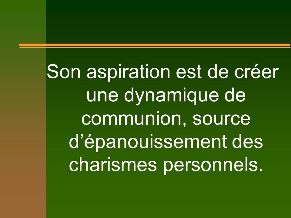 Son aspiration est de créer une dynamique de communion, source dépanouissement des charismes personnels.